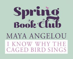 Spring Book Club Maya Angelou I know why the caged bird sings